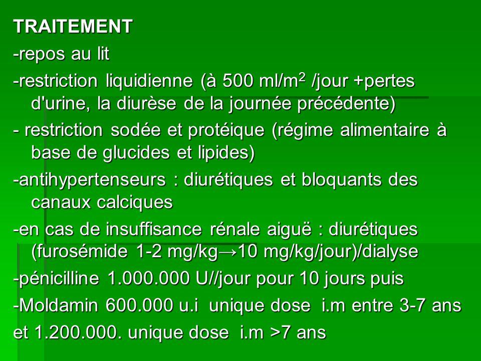 TRAITEMENT -repos au lit -restriction liquidienne (à 500 ml/m2 /jour +pertes d urine, la diurèse de la journée précédente) - restriction sodée et protéique (régime alimentaire à base de glucides et lipides) -antihypertenseurs : diurétiques et bloquants des canaux calciques -en cas de insuffisance rénale aiguë : diurétiques (furosémide 1-2 mg/kg→10 mg/kg/jour)/dialyse -pénicilline 1.000.000 U//jour pour 10 jours puis -Moldamin 600.000 u.i unique dose i.m entre 3-7 ans et 1.200.000.