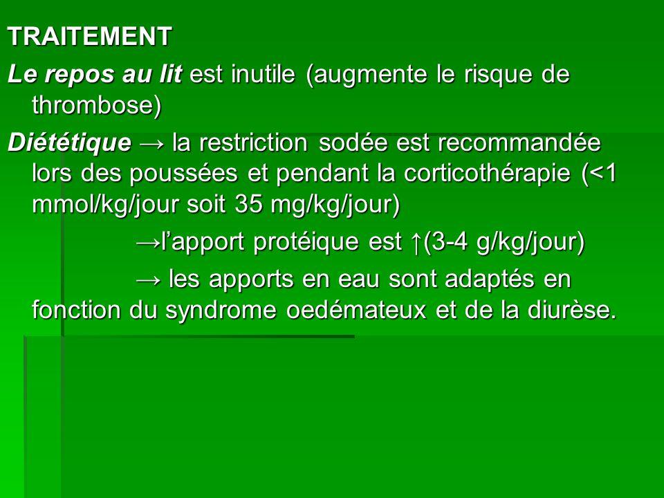 TRAITEMENT Le repos au lit est inutile (augmente le risque de thrombose) Diététique → la restriction sodée est recommandée lors des poussées et pendant la corticothérapie (<1 mmol/kg/jour soit 35 mg/kg/jour) →l'apport protéique est ↑(3-4 g/kg/jour) → les apports en eau sont adaptés en fonction du syndrome oedémateux et de la diurèse.