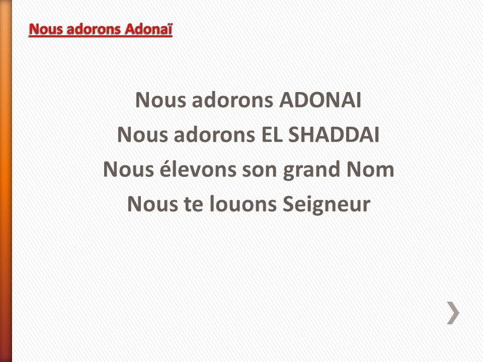 Nous adorons Adonaï Nous adorons ADONAI Nous adorons EL SHADDAI Nous élevons son grand Nom Nous te louons Seigneur