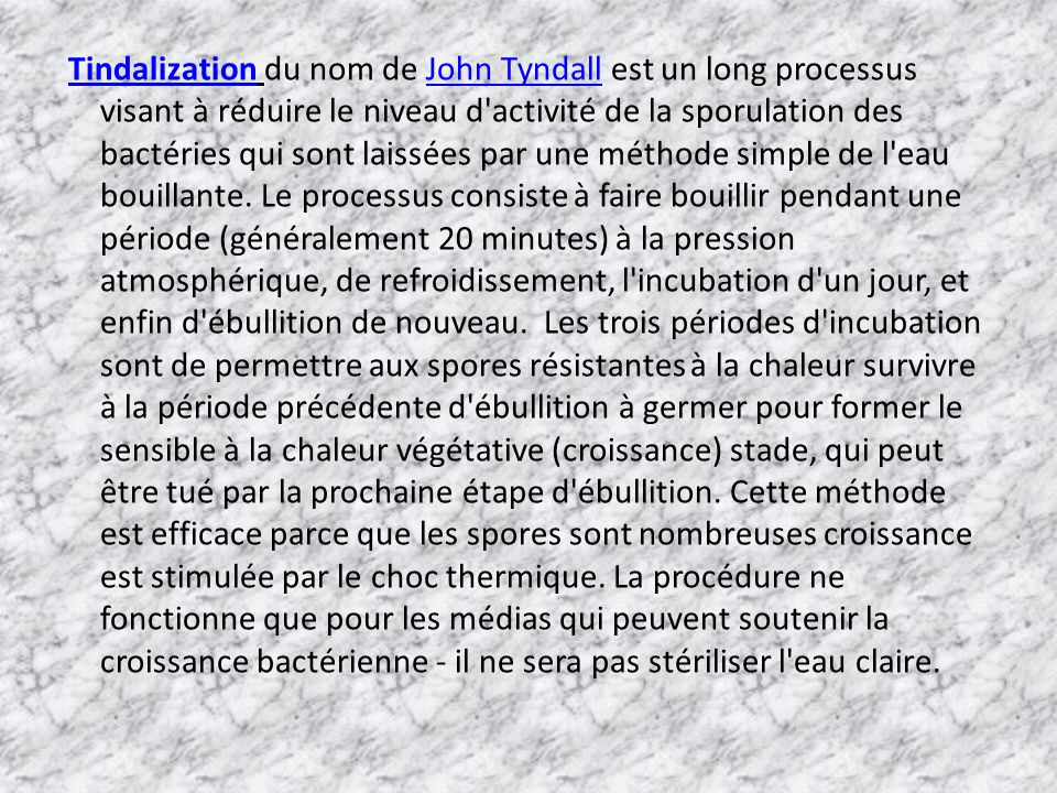 Tindalization du nom de John Tyndall est un long processus visant à réduire le niveau d activité de la sporulation des bactéries qui sont laissées par une méthode simple de l eau bouillante.
