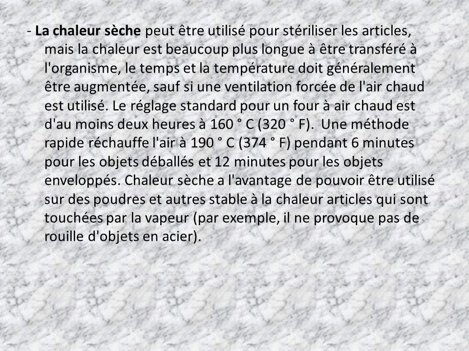 - La chaleur sèche peut être utilisé pour stériliser les articles, mais la chaleur est beaucoup plus longue à être transféré à l organisme, le temps et la température doit généralement être augmentée, sauf si une ventilation forcée de l air chaud est utilisé.