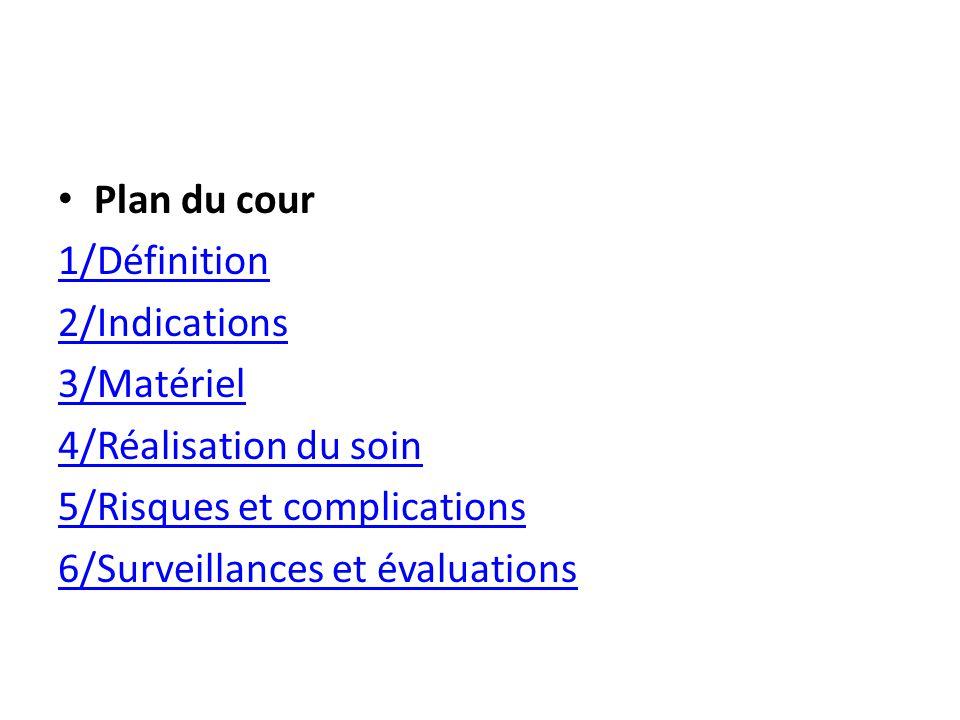 Plan du cour 1/Définition. 2/Indications. 3/Matériel. 4/Réalisation du soin. 5/Risques et complications.