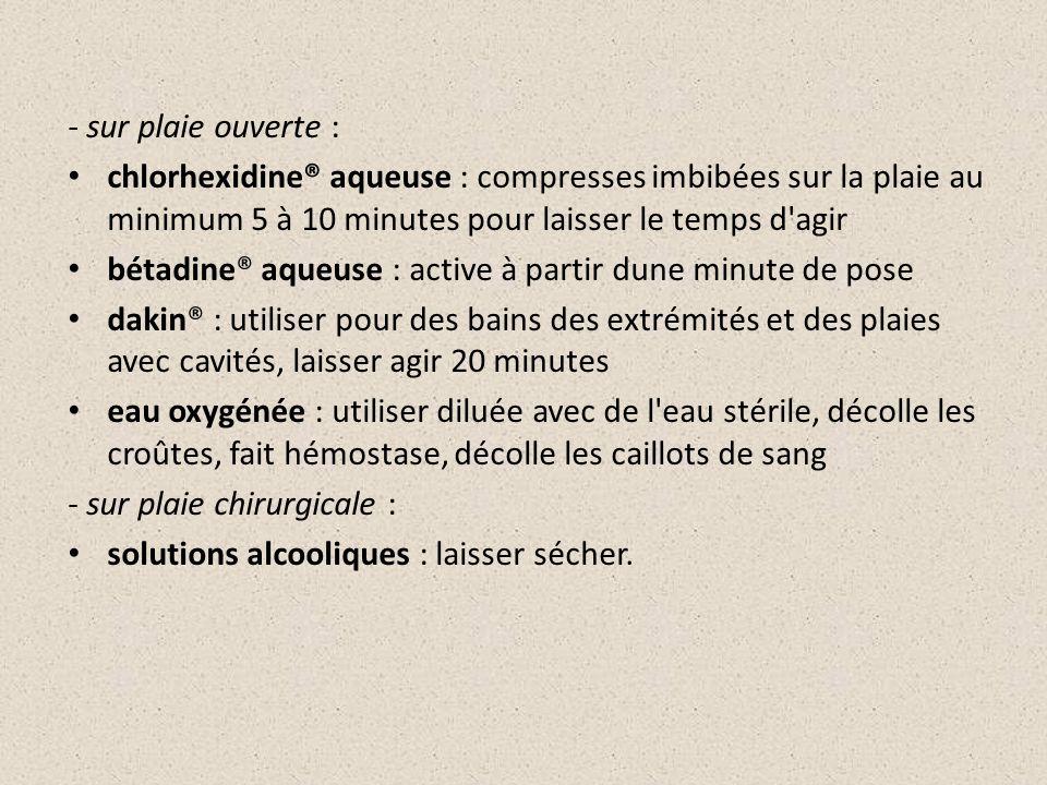 - sur plaie ouverte : chlorhexidine® aqueuse : compresses imbibées sur la plaie au minimum 5 à 10 minutes pour laisser le temps d agir.
