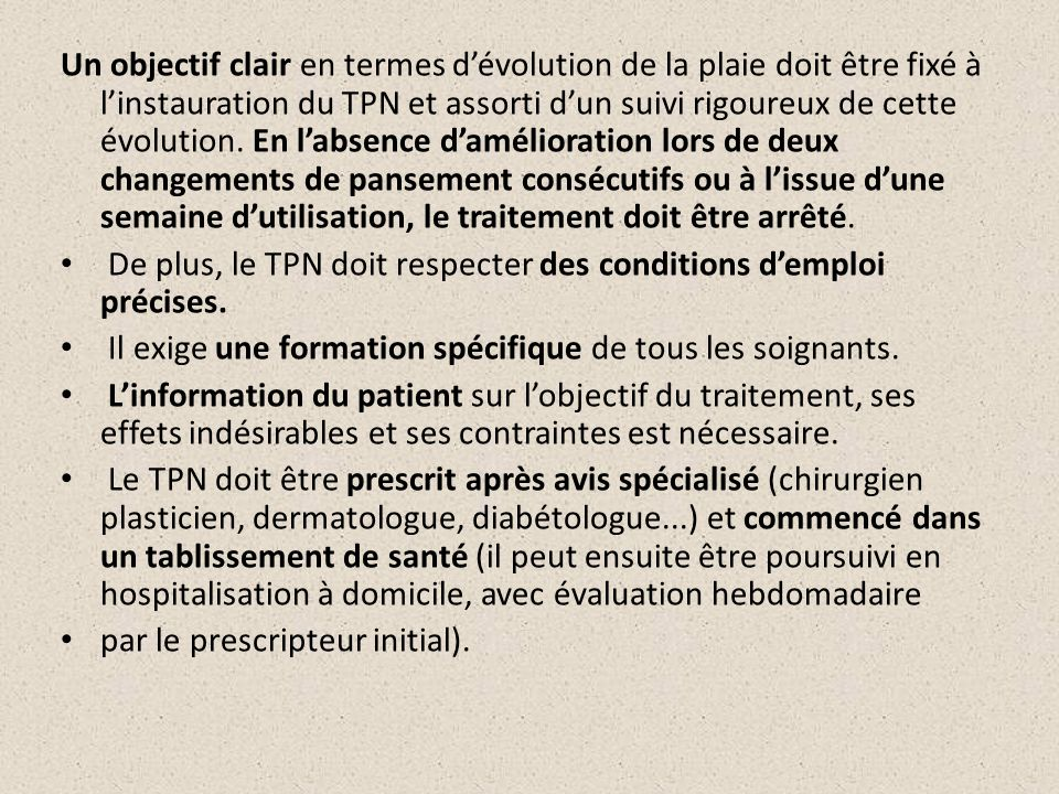 Un objectif clair en termes d'évolution de la plaie doit être fixé à l'instauration du TPN et assorti d'un suivi rigoureux de cette évolution. En l'absence d'amélioration lors de deux changements de pansement consécutifs ou à l'issue d'une semaine d'utilisation, le traitement doit être arrêté.