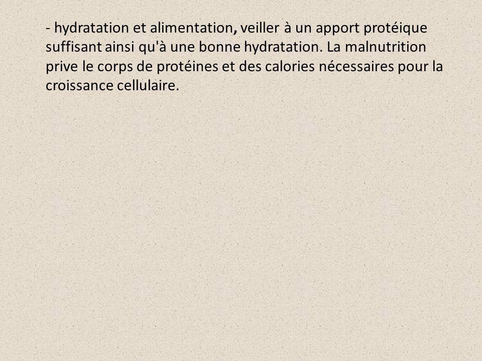 - hydratation et alimentation, veiller à un apport protéique suffisant ainsi qu à une bonne hydratation.