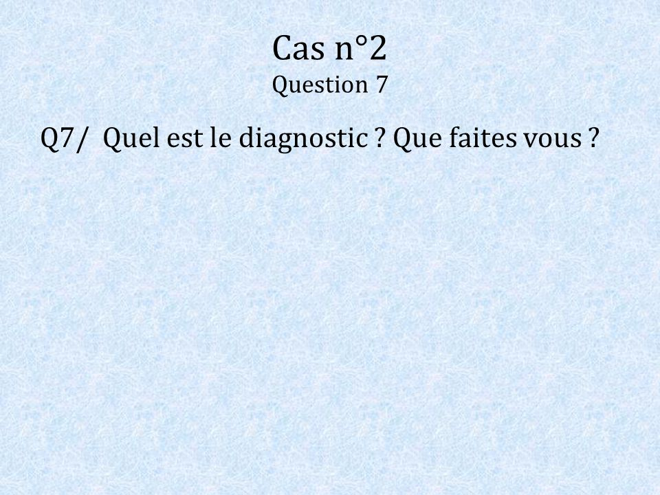 Cas n°2 Question 7 Q7/ Quel est le diagnostic Que faites vous