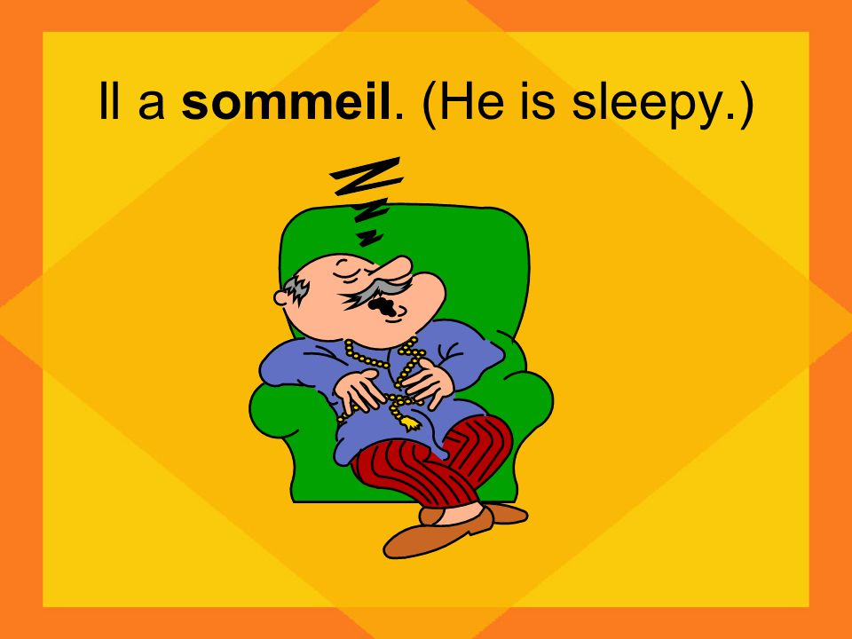 Il a sommeil. (He is sleepy.)