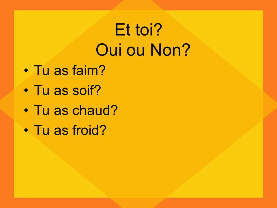 Et toi Oui ou Non Tu as faim Tu as soif Tu as chaud Tu as froid