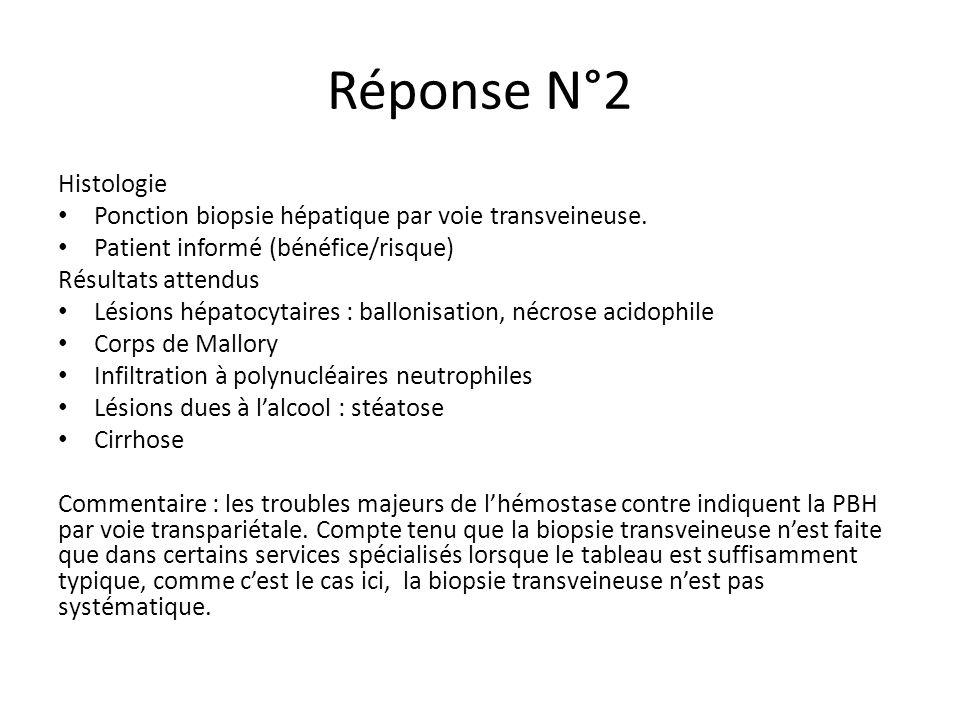 Réponse N°2 Histologie. Ponction biopsie hépatique par voie transveineuse. Patient informé (bénéfice/risque)