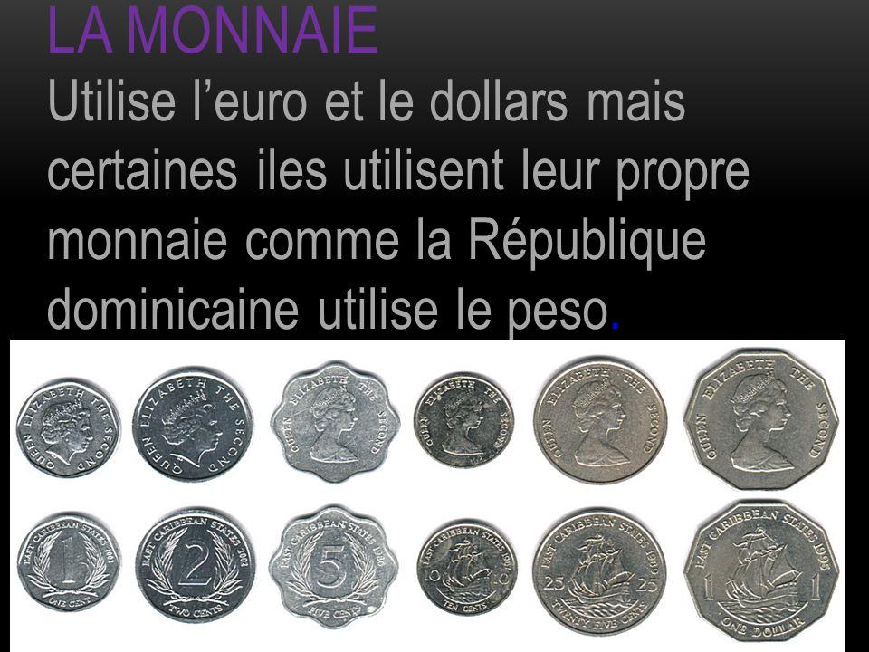La monnaie Utilise l'euro et le dollars mais certaines iles utilisent leur propre monnaie comme la République dominicaine utilise le peso.