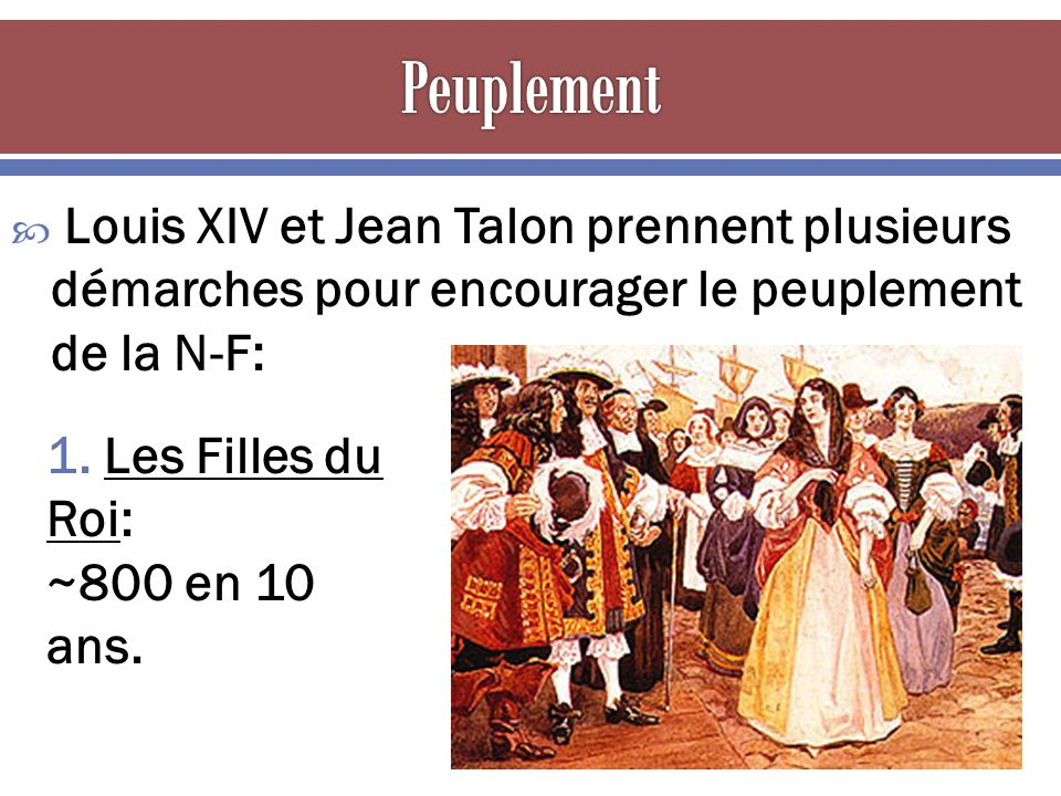 Peuplement Louis XIV et Jean Talon prennent plusieurs démarches pour encourager le peuplement de la N-F: