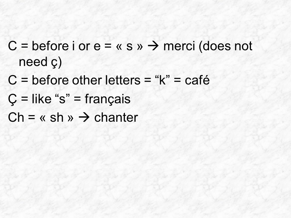 C = before i or e = « s »  merci (does not need ç) C = before other letters = k = café Ç = like s = français Ch = « sh »  chanter