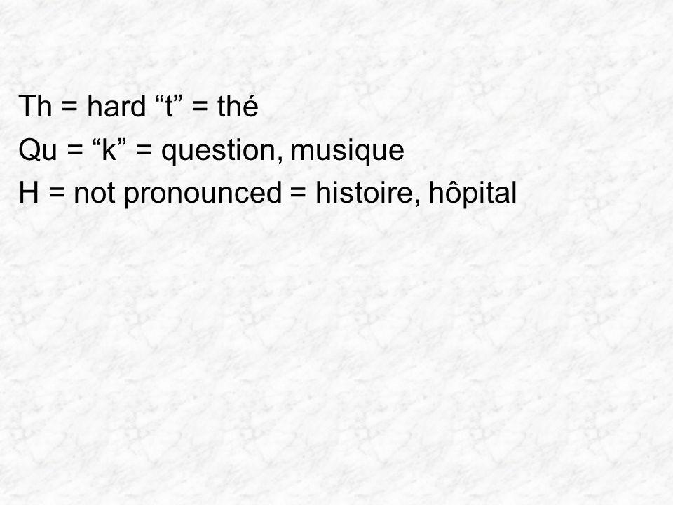 Th = hard t = thé Qu = k = question, musique H = not pronounced = histoire, hôpital