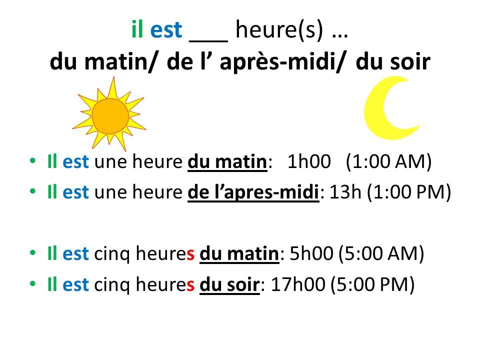 il est ___ heure(s) … du matin/ de l' après-midi/ du soir