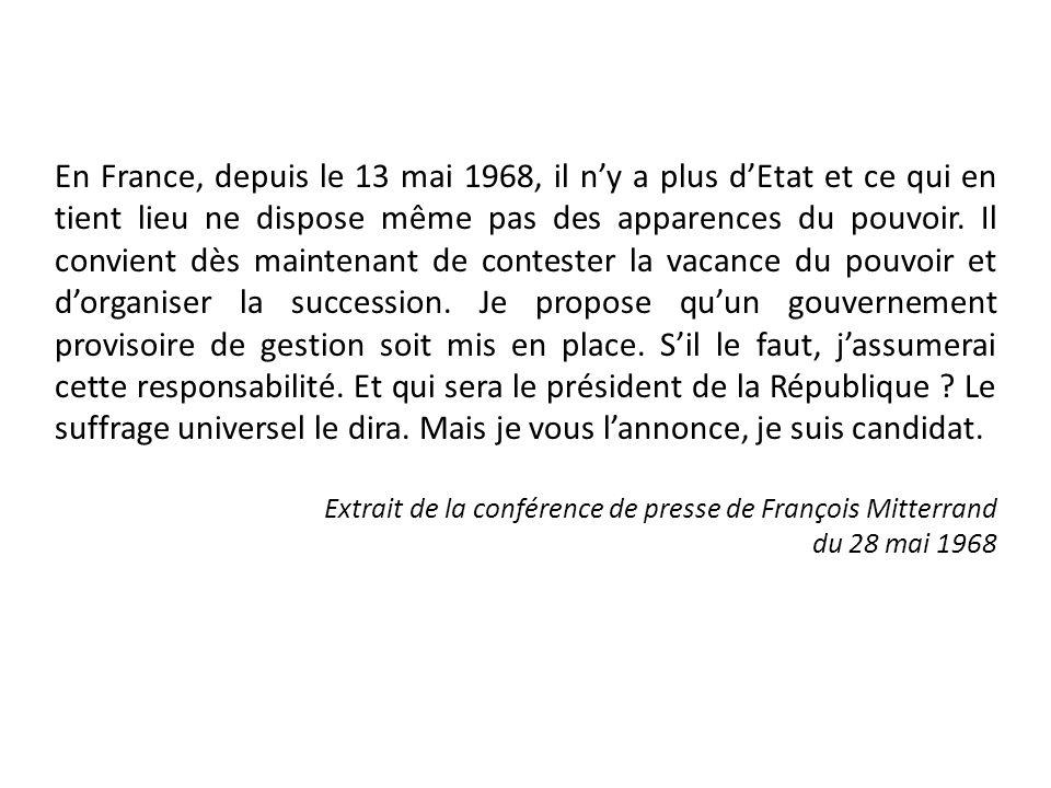 En France, depuis le 13 mai 1968, il n'y a plus d'Etat et ce qui en tient lieu ne dispose même pas des apparences du pouvoir. Il convient dès maintenant de contester la vacance du pouvoir et d'organiser la succession. Je propose qu'un gouvernement provisoire de gestion soit mis en place. S'il le faut, j'assumerai cette responsabilité. Et qui sera le président de la République Le suffrage universel le dira. Mais je vous l'annonce, je suis candidat.