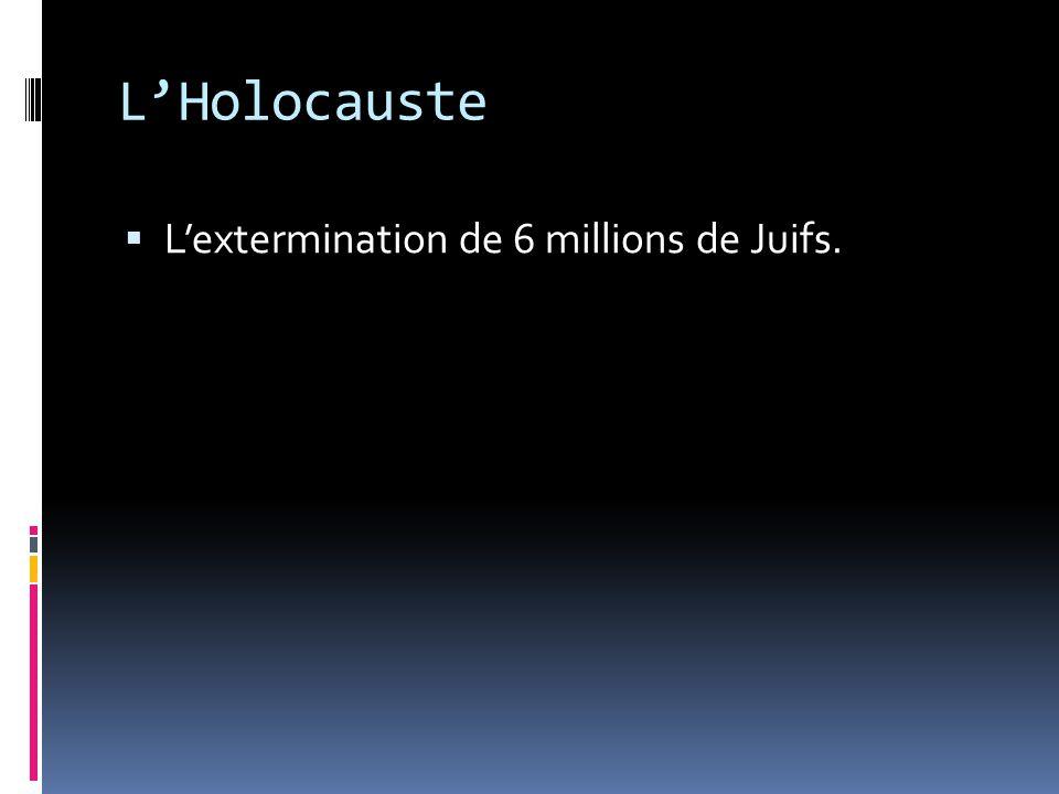 L'Holocauste L'extermination de 6 millions de Juifs.