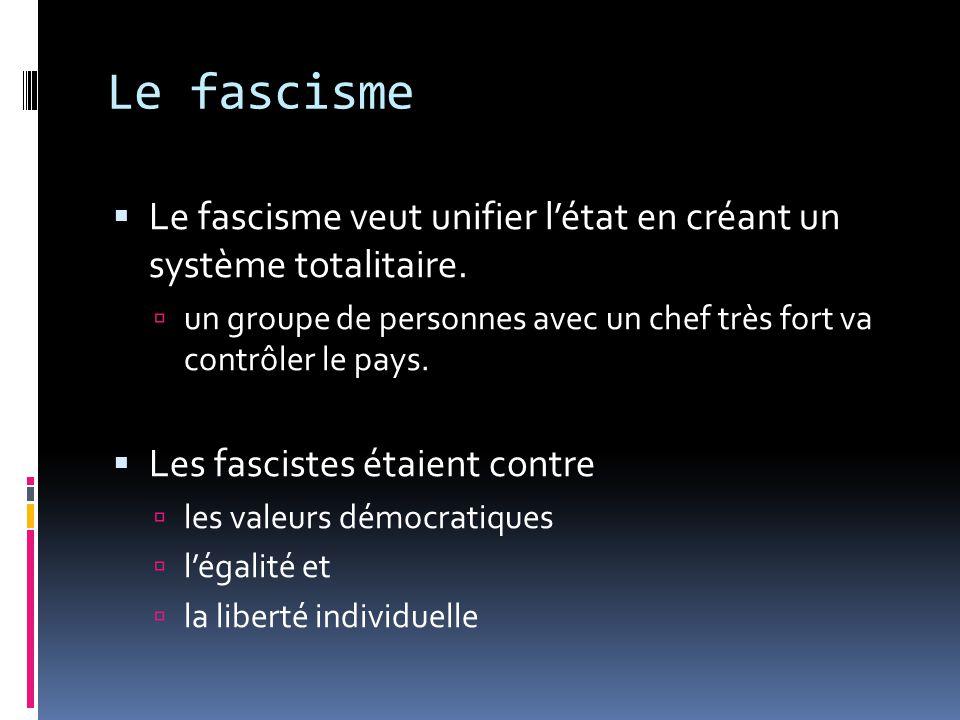 Le fascisme Le fascisme veut unifier l'état en créant un système totalitaire. un groupe de personnes avec un chef très fort va contrôler le pays.