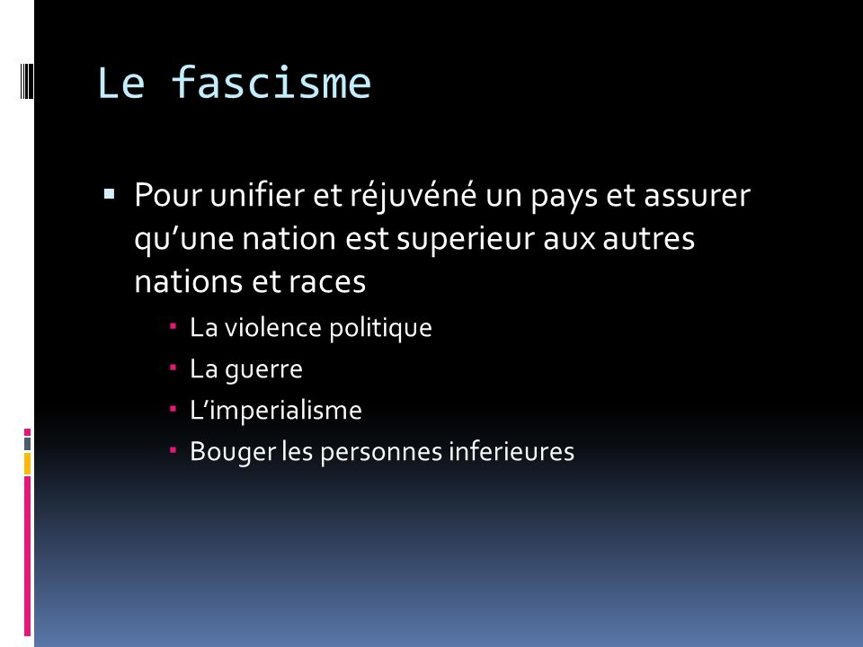 Le fascisme Pour unifier et réjuvéné un pays et assurer qu'une nation est superieur aux autres nations et races.