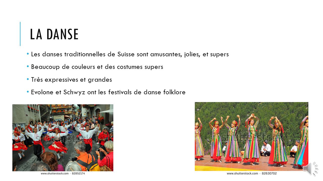 La danse Les danses traditionnelles de Suisse sont amusantes, jolies, et supers. Beaucoup de couleurs et des costumes supers.