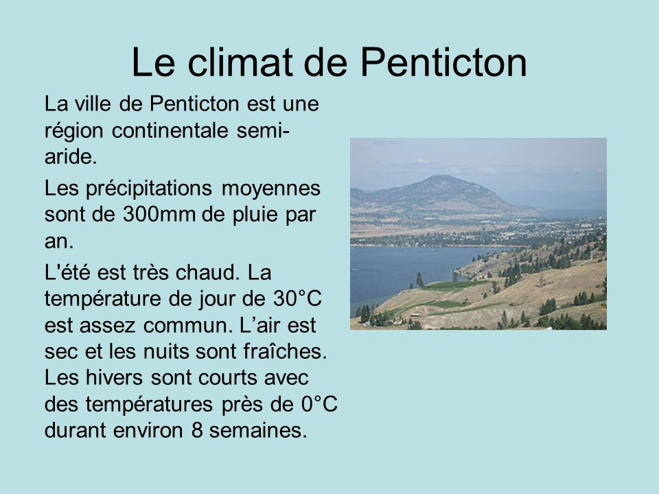 Le climat de Penticton La ville de Penticton est une région continentale semi-aride. Les précipitations moyennes sont de 300mm de pluie par an.