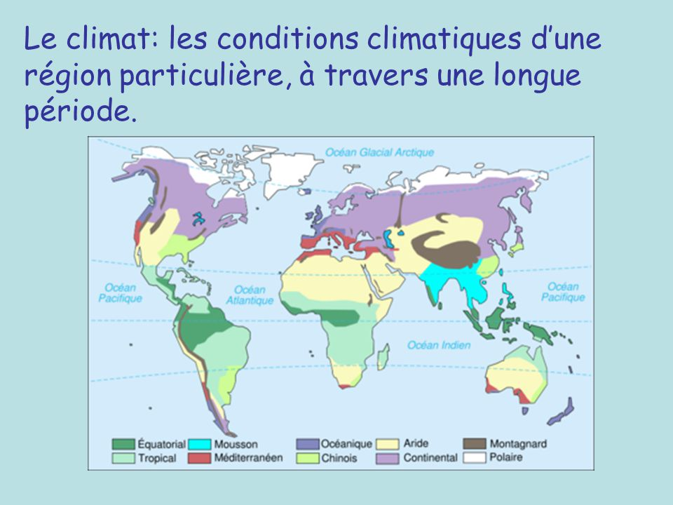 Le climat: les conditions climatiques d'une région particulière, à travers une longue période.
