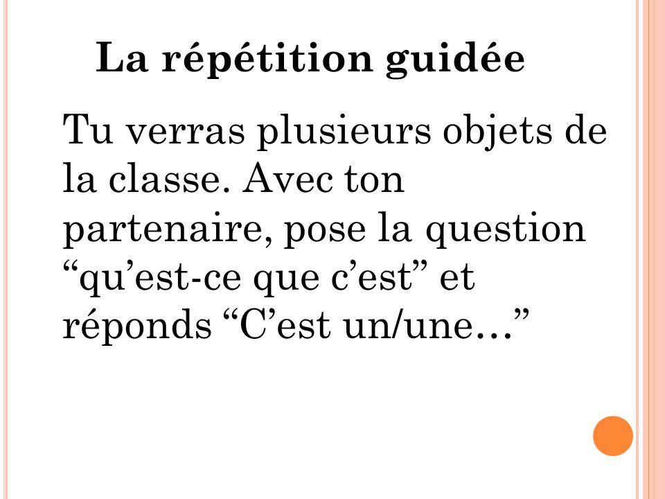 La répétition guidée Tu verras plusieurs objets de la classe.