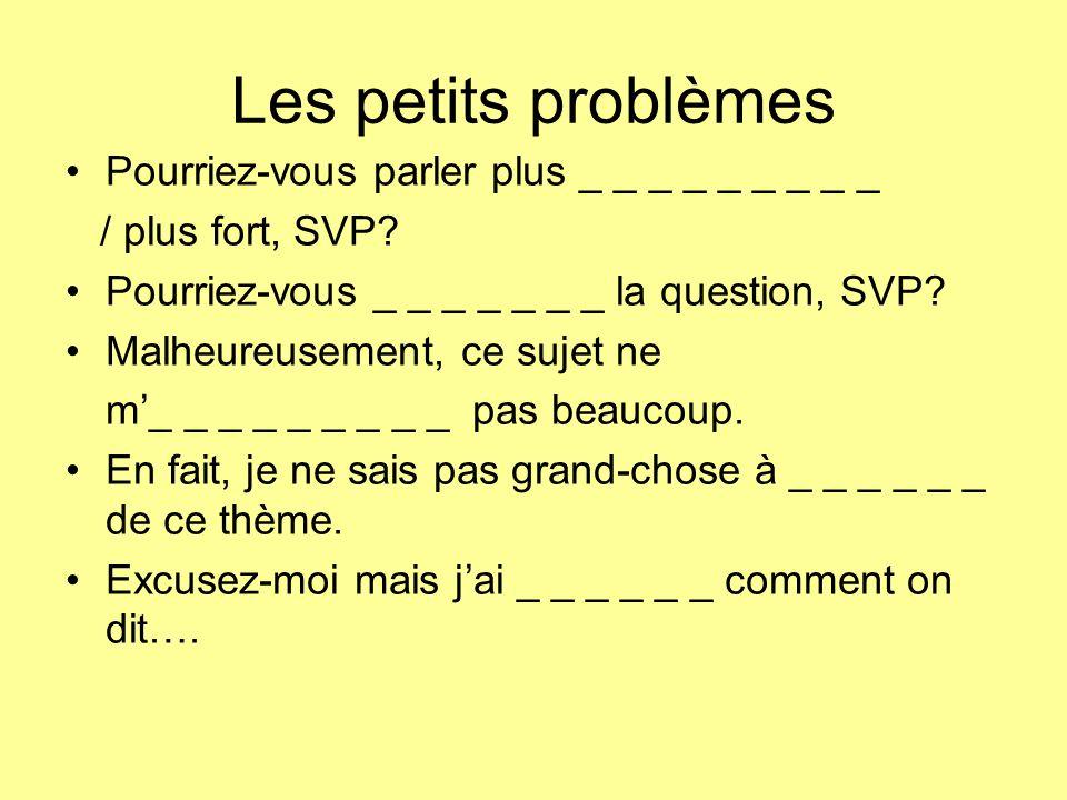 Les petits problèmes Pourriez-vous parler plus _ _ _ _ _ _ _ _ _