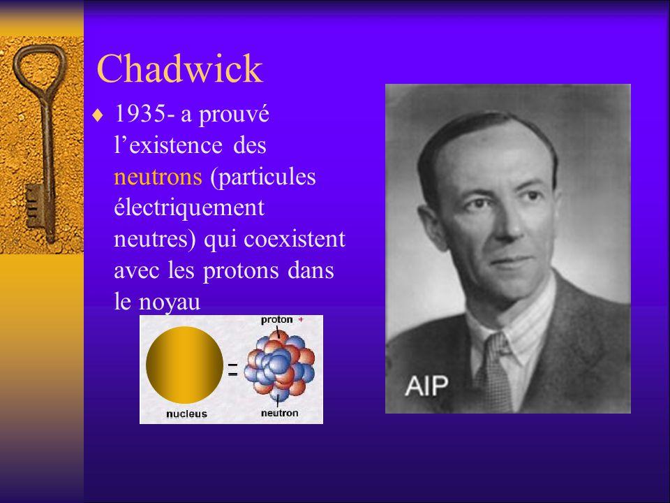 Chadwick 1935- a prouvé l'existence des neutrons (particules électriquement neutres) qui coexistent avec les protons dans le noyau.