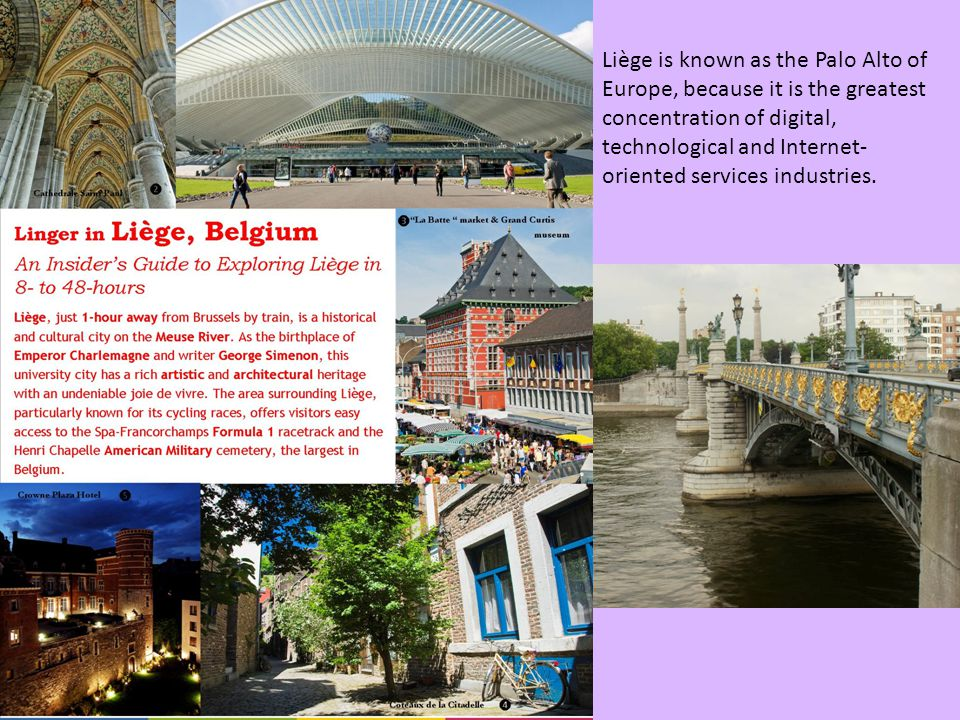 Liège is known as the Palo Alto of Europe, because it is the greatest concentration of digital, technological and Internet-oriented services industries.