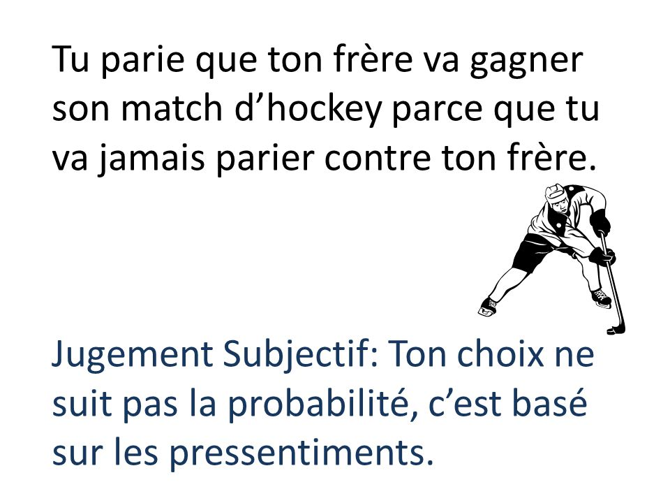Tu parie que ton frère va gagner son match d'hockey parce que tu va jamais parier contre ton frère.
