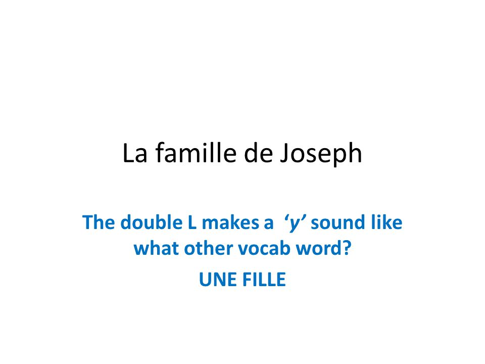 The double L makes a 'y' sound like what other vocab word UNE FILLE