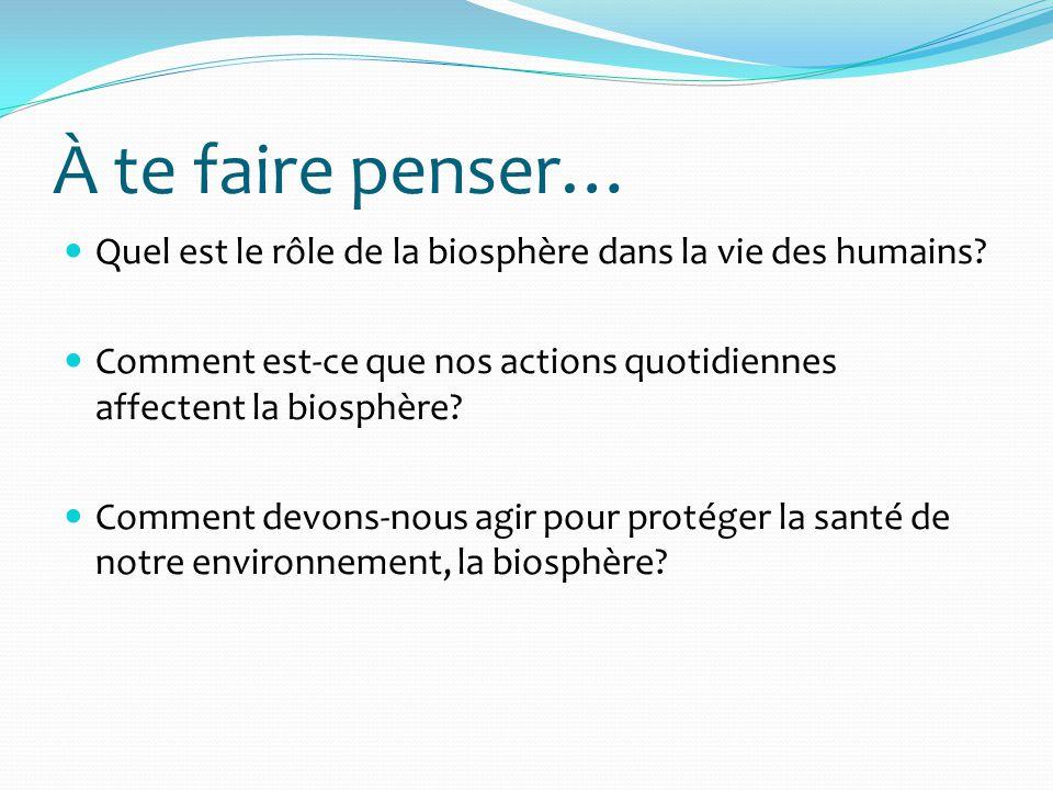 À te faire penser… Quel est le rôle de la biosphère dans la vie des humains Comment est-ce que nos actions quotidiennes affectent la biosphère