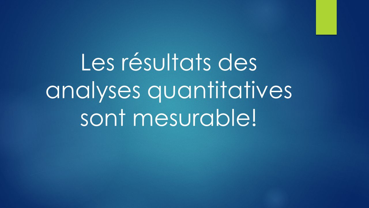 Les résultats des analyses quantitatives sont mesurable!