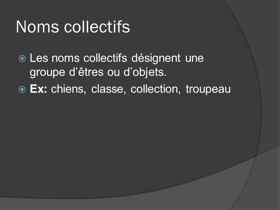 Noms collectifs Les noms collectifs désignent une groupe d'êtres ou d'objets.