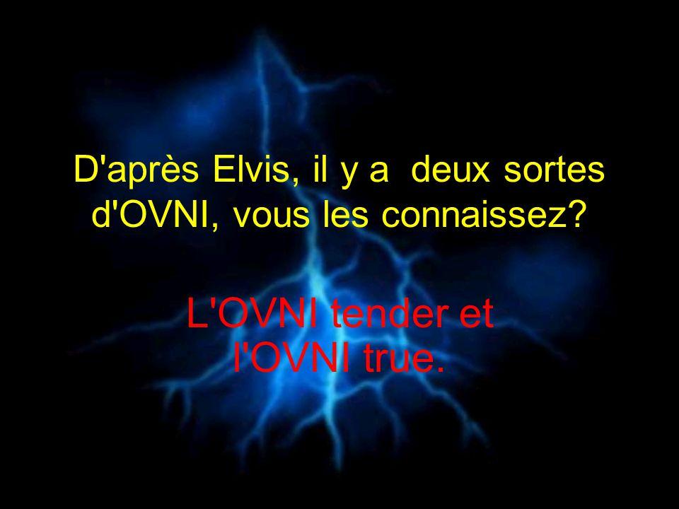 D après Elvis, il y a deux sortes d OVNI, vous les connaissez