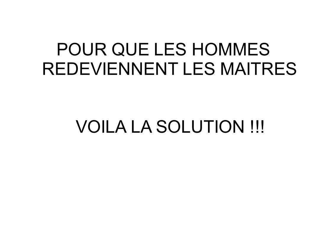 POUR QUE LES HOMMES REDEVIENNENT LES MAITRES VOILA LA SOLUTION !!!