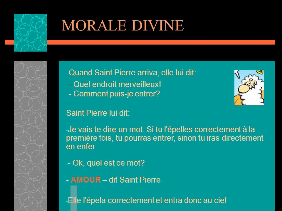 MORALE DIVINE Quand Saint Pierre arriva, elle lui dit: - Quel endroit merveilleux! - Comment puis-je entrer
