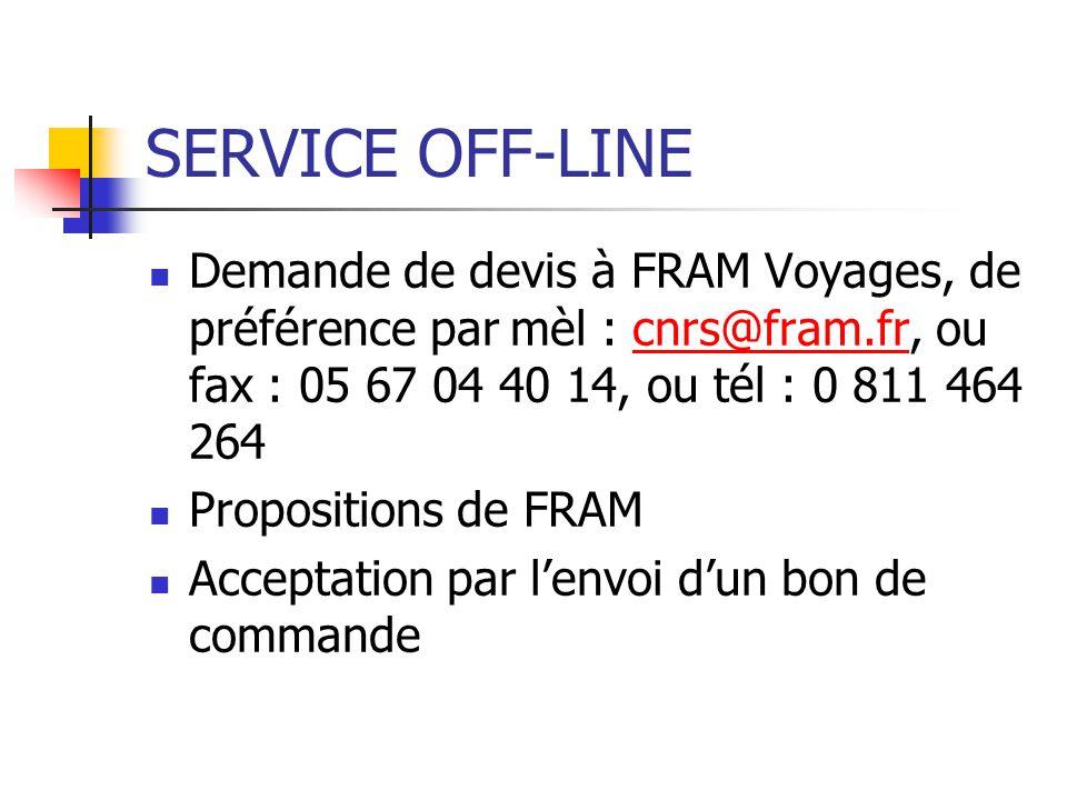 SERVICE OFF-LINE Demande de devis à FRAM Voyages, de préférence par mèl : cnrs@fram.fr, ou fax : 05 67 04 40 14, ou tél : 0 811 464 264.