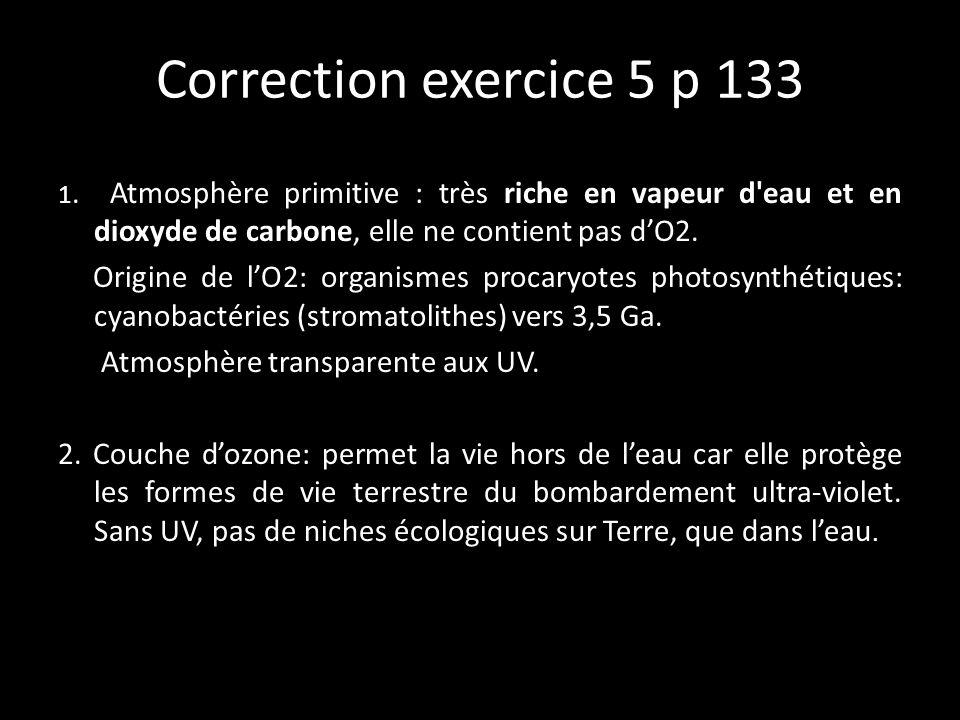 Correction exercice 5 p 133 1. Atmosphère primitive : très riche en vapeur d eau et en dioxyde de carbone, elle ne contient pas d'O2.