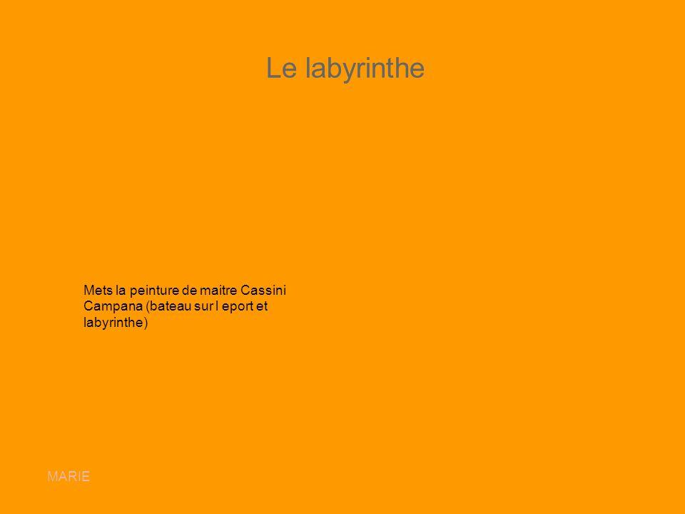 Le labyrinthe Mets la peinture de maitre Cassini Campana (bateau sur l eport et labyrinthe) Ajoutez 2 images du labyrinthe.