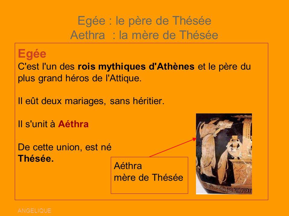 Egée : le père de Thésée Aethra : la mère de Thésée
