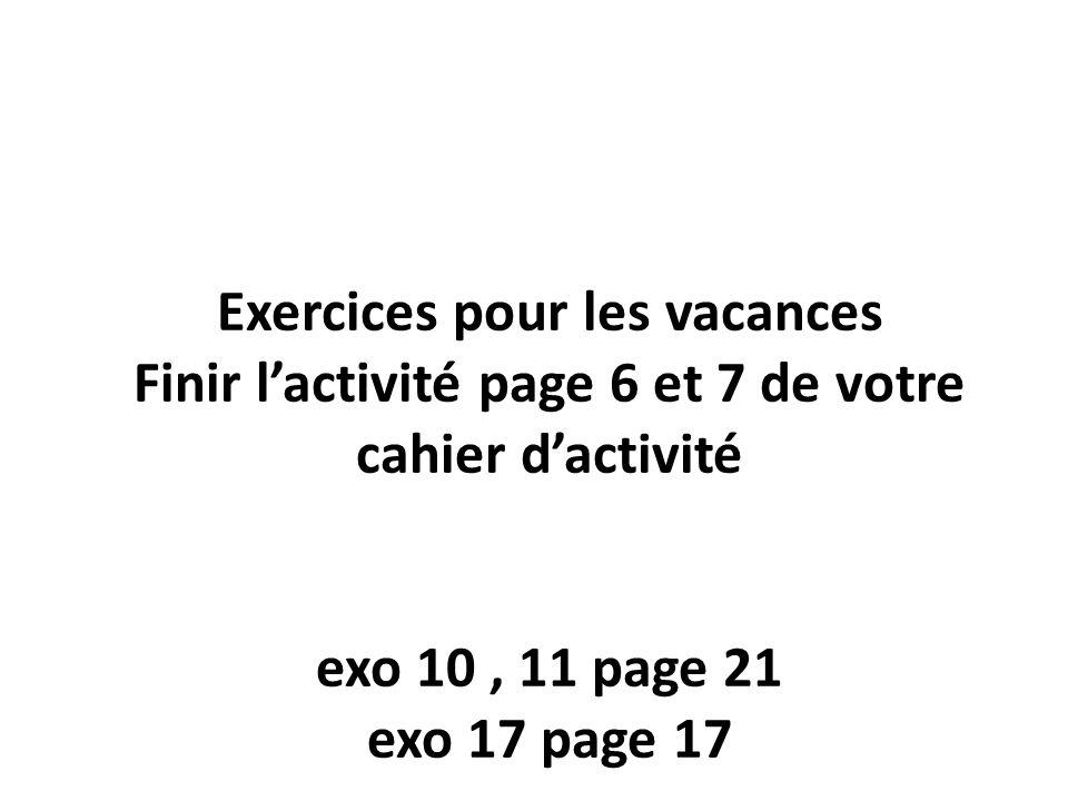 Exercices pour les vacances Finir l'activité page 6 et 7 de votre cahier d'activité exo 10 , 11 page 21 exo 17 page 17 Bonnes vacances