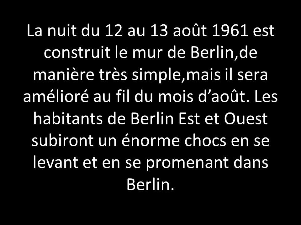 La nuit du 12 au 13 août 1961 est construit le mur de Berlin,de manière très simple,mais il sera amélioré au fil du mois d'août.