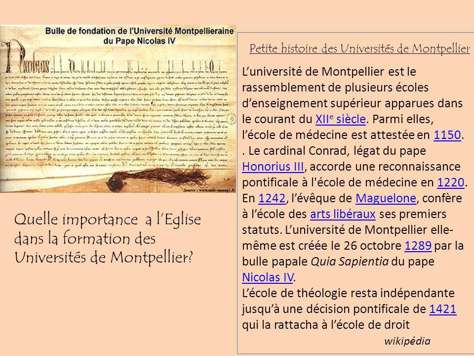L'université de Montpellier est le rassemblement de plusieurs écoles d'enseignement supérieur apparues dans le courant du XIIe siècle. Parmi elles, l'école de médecine est attestée en 1150.