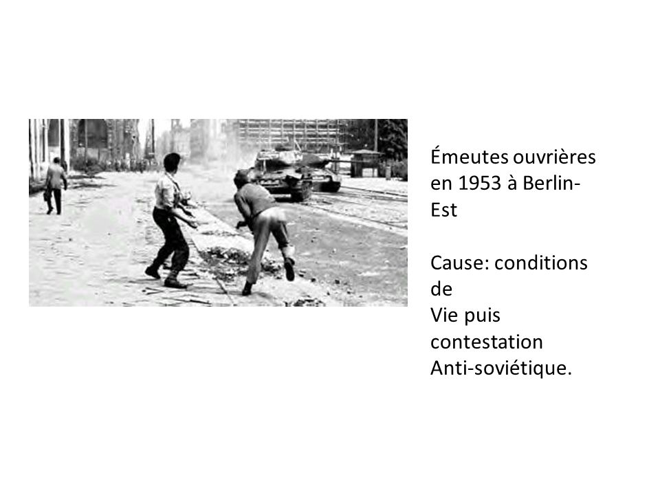 Émeutes ouvrières en 1953 à Berlin-Est Cause: conditions de Vie puis contestation Anti-soviétique.