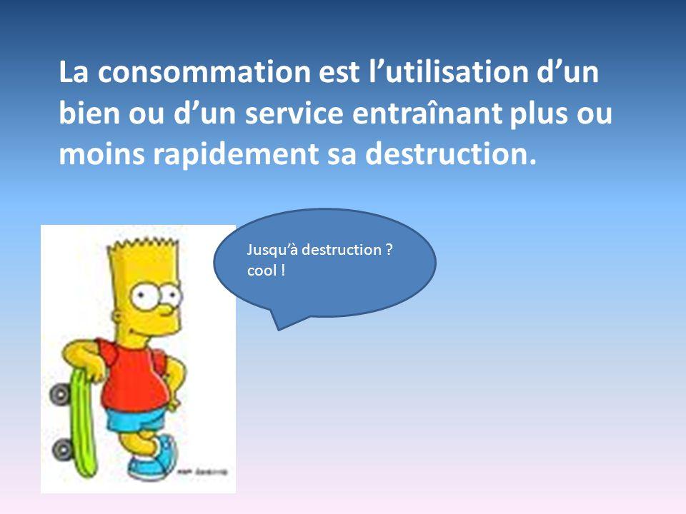 La consommation est l'utilisation d'un bien ou d'un service entraînant plus ou moins rapidement sa destruction.