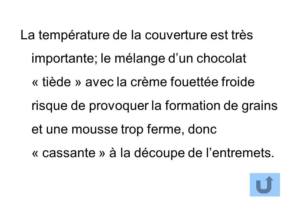 La température de la couverture est très importante; le mélange d'un chocolat « tiède » avec la crème fouettée froide risque de provoquer la formation de grains et une mousse trop ferme, donc « cassante » à la découpe de l'entremets.