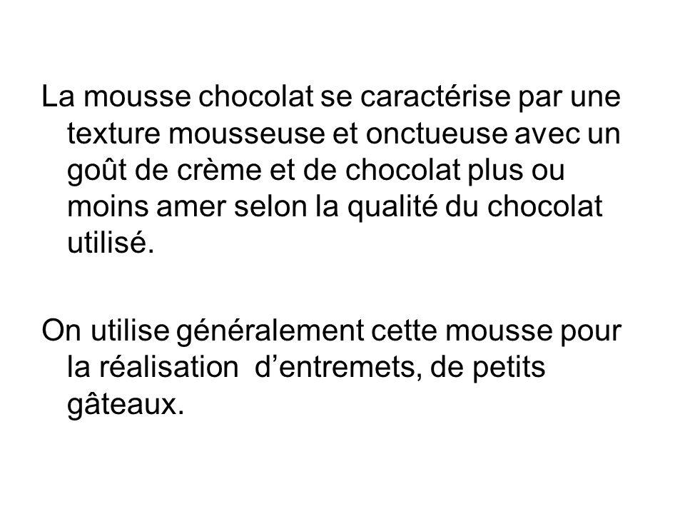 La mousse chocolat se caractérise par une texture mousseuse et onctueuse avec un goût de crème et de chocolat plus ou moins amer selon la qualité du chocolat utilisé.