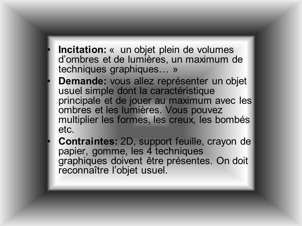 Incitation: « un objet plein de volumes d'ombres et de lumières, un maximum de techniques graphiques… »