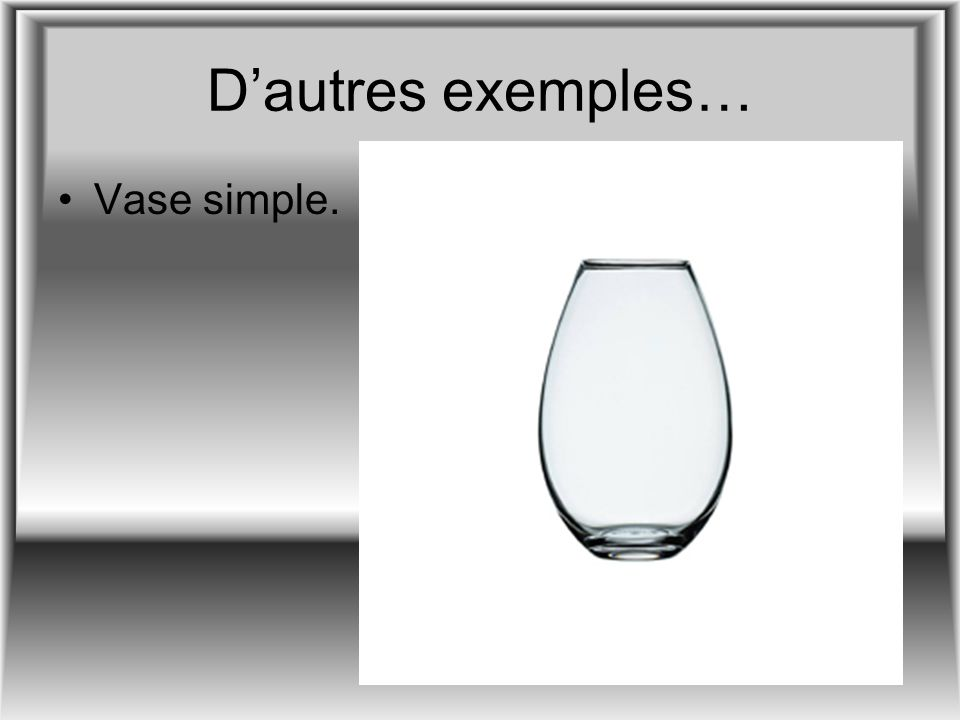 D'autres exemples… Vase simple.